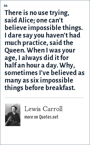 Lewis Carroll: There is no use trying, said Alice; one can't believe impossible things. I dare say you haven't had much practice, said the Queen. When I was your age, I always did it for half an hour a day. Why, sometimes I've believed as many as six impossible things before breakfast.