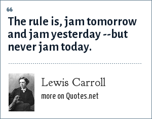 Lewis Carroll: The rule is, jam tomorrow and jam yesterday --but never jam today.