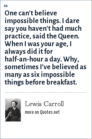 Lewis Carroll: One can't believe impossible things. I dare say you haven't had much practice, said the Queen. When I was your age, I always did it for half-an-hour a day. Why, sometimes I've believed as many as six impossible things before breakfast.