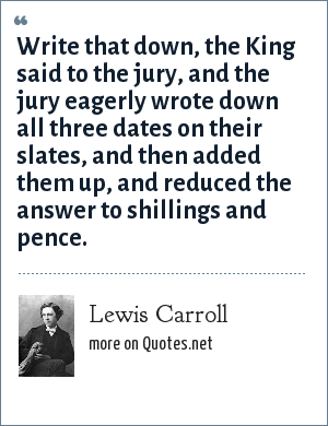 Lewis Carroll: Write that down, the King said to the jury, and the jury eagerly wrote down all three dates on their slates, and then added them up, and reduced the answer to shillings and pence.