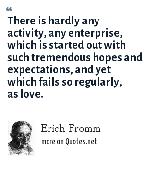 Erich Fromm: There is hardly any activity, any enterprise, which is started out with such tremendous hopes and expectations, and yet which fails so regularly, as love.