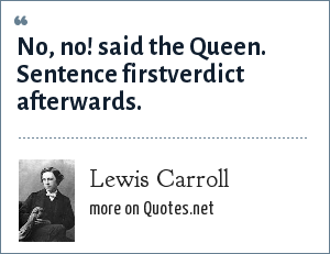 Lewis Carroll: No, no! said the Queen. Sentence firstverdict afterwards.
