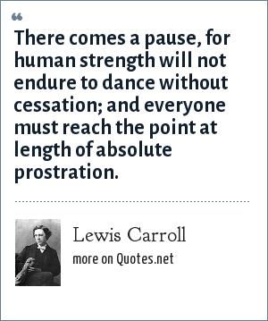 Lewis Carroll: There comes a pause, for human strength will not endure to dance without cessation; and everyone must reach the point at length of absolute prostration.