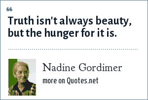 Nadine Gordimer: Truth isn't always beauty, but the hunger for it is.
