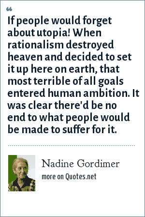 Nadine Gordimer: If people would forget about utopia! When rationalism destroyed heaven and decided to set it up here on earth, that most terrible of all goals entered human ambition. It was clear there'd be no end to what people would be made to suffer for it.