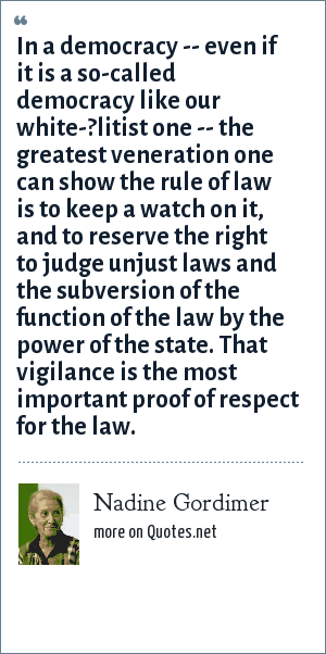 Nadine Gordimer: In a democracy -- even if it is a so-called democracy like our white-?litist one -- the greatest veneration one can show the rule of law is to keep a watch on it, and to reserve the right to judge unjust laws and the subversion of the function of the law by the power of the state. That vigilance is the most important proof of respect for the law.