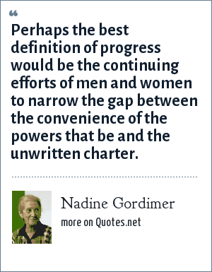 Nadine Gordimer: Perhaps the best definition of progress would be the continuing efforts of men and women to narrow the gap between the convenience of the powers that be and the unwritten charter.