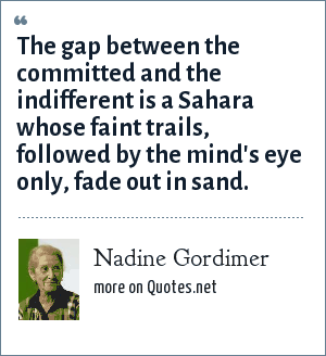 Nadine Gordimer: The gap between the committed and the indifferent is a Sahara whose faint trails, followed by the mind's eye only, fade out in sand.