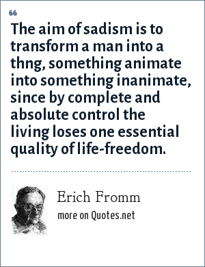 Erich Fromm: The aim of sadism is to transform a man into a thng, something animate into something inanimate, since by complete and absolute control the living loses one essential quality of life-freedom.