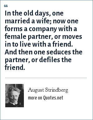 August Strindberg: In the old days, one married a wife; now one forms a company with a female partner, or moves in to live with a friend. And then one seduces the partner, or defiles the friend.