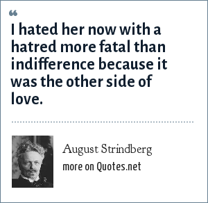 August Strindberg: I hated her now with a hatred more fatal than indifference because it was the other side of love.