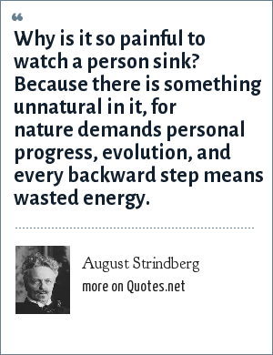 August Strindberg: Why is it so painful to watch a person sink? Because there is something unnatural in it, for nature demands personal progress, evolution, and every backward step means wasted energy.