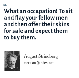 August Strindberg: What an occupation! To sit and flay your fellow men and then offer their skins for sale and expect them to buy them.
