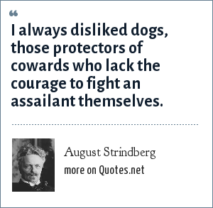 August Strindberg: I always disliked dogs, those protectors of cowards who lack the courage to fight an assailant themselves.