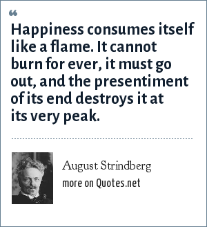 August Strindberg: Happiness consumes itself like a flame. It cannot burn for ever, it must go out, and the presentiment of its end destroys it at its very peak.