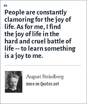 August Strindberg: People are constantly clamoring for the joy of life. As for me, I find the joy of life in the hard and cruel battle of life -- to learn something is a joy to me.