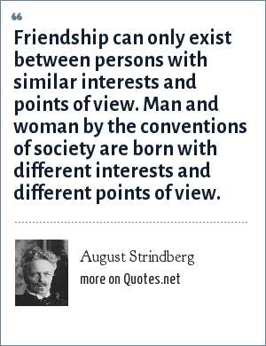 August Strindberg: Friendship can only exist between persons with similar interests and points of view. Man and woman by the conventions of society are born with different interests and different points of view.