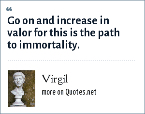 Virgil: Go on and increase in valor for this is the path to immortality.