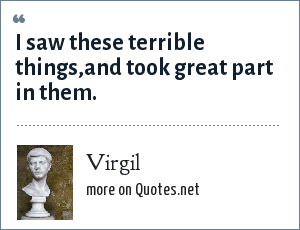 Virgil: I saw these terrible things,and took great part in them.