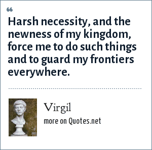 Virgil: Harsh necessity, and the newness of my kingdom, force me to do such things and to guard my frontiers everywhere.