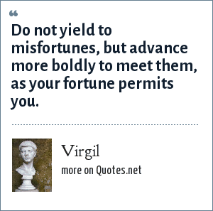 Virgil: Do not yield to misfortunes, but advance more boldly to meet them, as your fortune permits you.