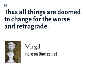 Virgil: Thus all things are doomed to change for the worse and retrograde.