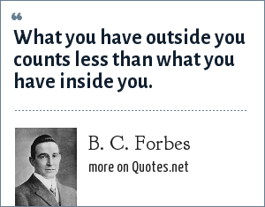 B. C. Forbes: What you have outside you counts less than what you have inside you.