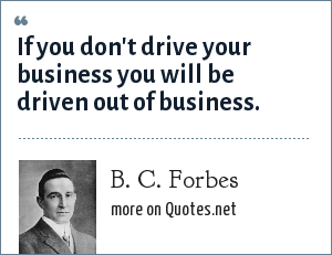 B. C. Forbes: If you don't drive your business you will be driven out of business.