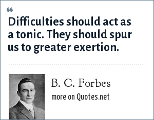 B. C. Forbes: Difficulties should act as a tonic. They should spur us to greater exertion.