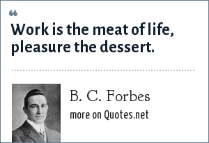 B. C. Forbes: Work is the meat of life, pleasure the dessert.