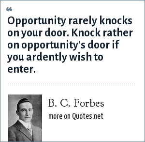B. C. Forbes: Opportunity rarely knocks on your door. Knock rather on opportunity's door if you ardently wish to enter.