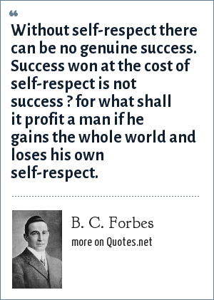 B. C. Forbes: Without self-respect there can be no genuine success. Success won at the cost of self-respect is not success ? for what shall it profit a man if he gains the whole world and loses his own self-respect.