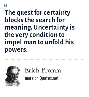 Erich Fromm: The quest for certainty blocks the search for meaning. Uncertainty is the very condition to impel man to unfold his powers.