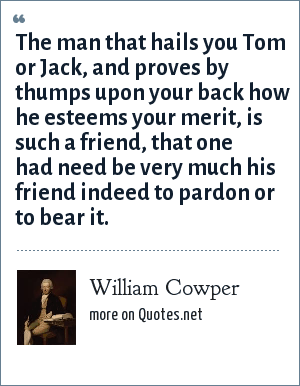 William Cowper: The man that hails you Tom or Jack, and proves by thumps upon your back how he esteems your merit, is such a friend, that one had need be very much his friend indeed to pardon or to bear it.
