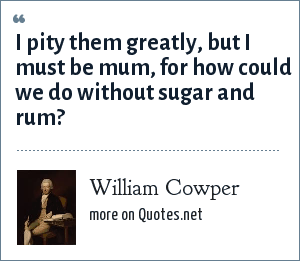 William Cowper: I pity them greatly, but I must be mum, for how could we do without sugar and rum?