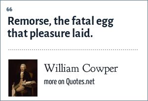William Cowper: Remorse, the fatal egg that pleasure laid.