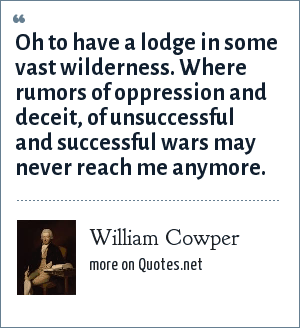 William Cowper: Oh to have a lodge in some vast wilderness. Where rumors of oppression and deceit, of unsuccessful and successful wars may never reach me anymore.