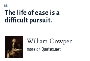 William Cowper: The life of ease is a difficult pursuit.