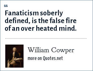 William Cowper: Fanaticism soberly defined, is the false fire of an over heated mind.