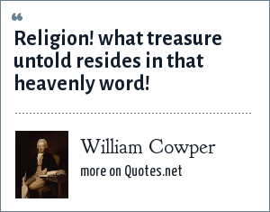 William Cowper: Religion! what treasure untold resides in that heavenly word!