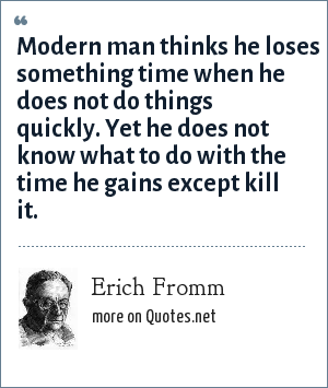 Erich Fromm: Modern man thinks he loses something time when he does not do things quickly. Yet he does not know what to do with the time he gains except kill it.