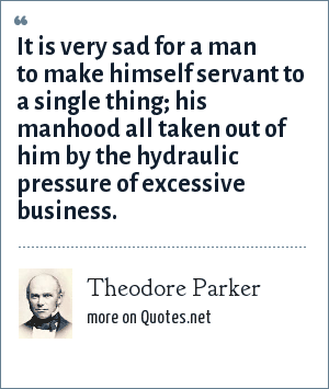 Theodore Parker: It is very sad for a man to make himself servant to a single thing; his manhood all taken out of him by the hydraulic pressure of excessive business.