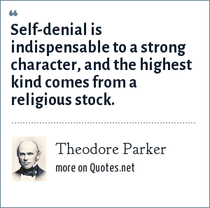 Theodore Parker: Self-denial is indispensable to a strong character, and the highest kind comes from a religious stock.