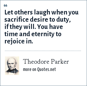 Theodore Parker: Let others laugh when you sacrifice desire to duty, if they will. You have time and eternity to rejoice in.