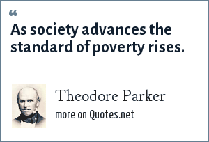 Theodore Parker: As society advances the standard of poverty rises.
