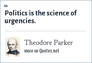Theodore Parker: Politics is the science of urgencies.