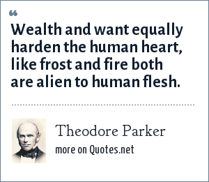 Theodore Parker: Wealth and want equally harden the human heart, like frost and fire both are alien to human flesh.