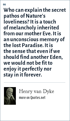 Henry van Dyke: Who can explain the secret pathos of Nature's loveliness? It is a touch of melancholy inherited from our mother Eve. It is an unconscious memory of the lost Paradise. It is the sense that even if we should find another Eden, we would not be fit to enjoy it perfectly nor stay in it forever.