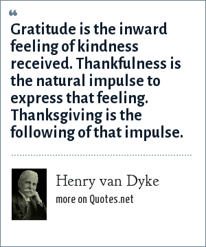 Henry van Dyke: Gratitude is the inward feeling of kindness received. Thankfulness is the natural impulse to express that feeling. Thanksgiving is the following of that impulse.
