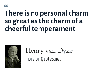Henry van Dyke: There is no personal charm so great as the charm of a cheerful temperament.